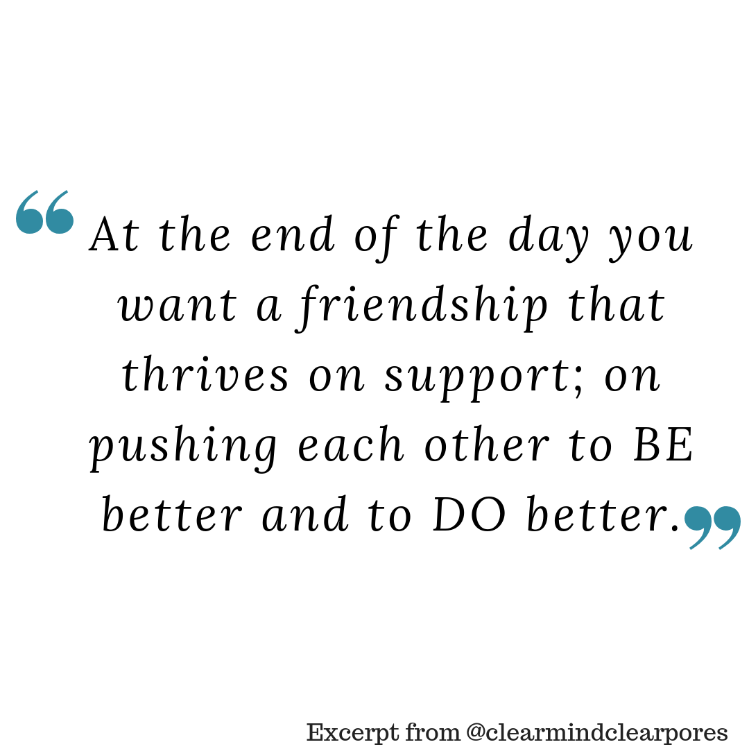At the end of the day you want a friendship that thrives on support, on pushing each other to BE better and to DO better.